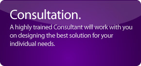 A highly trained Consultant will work with you on designing the best solution for your individual needs.