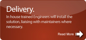 In house trained Engineers will install the solution, liaising with maintainers where necessary.
