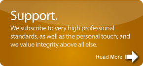 We subscribe to very high professional standards, as well as the personal touch; and we value integrity above all else.